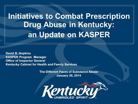 Initiatives to Combat Prescription Drug Abuse in Kentucky: an Update on KASPER David R. Hopkins KASPER Program Manager Office of Inspector General Kentucky.