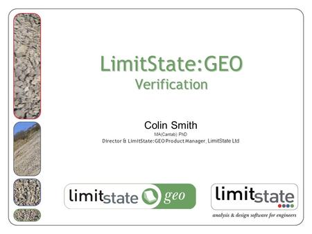20/05/2008 LimitState:GEO launch & technology briefing - ICE London 03/08/2015geo1.0 LimitState:GEO Verification Colin Smith MA(Cantab) PhD Director &