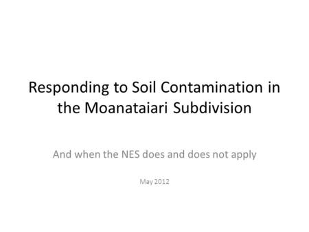 Responding to Soil Contamination in the Moanataiari Subdivision And when the NES does and does not apply May 2012.