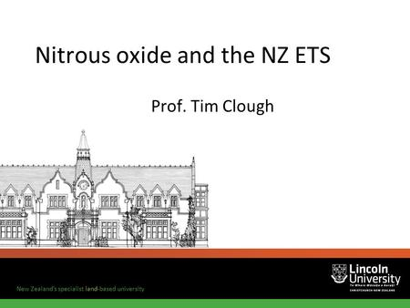 New Zealand's specialist land-based university Nitrous oxide and the NZ ETS Prof. Tim Clough.