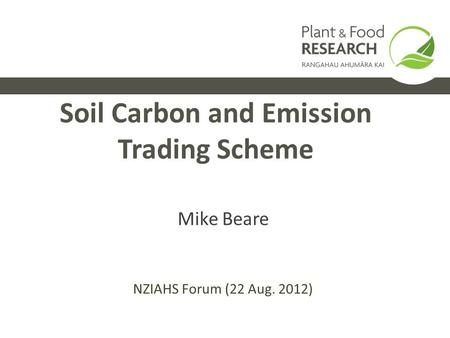 Soil Carbon and Emission Trading Scheme Mike Beare NZIAHS Forum (22 Aug. 2012)