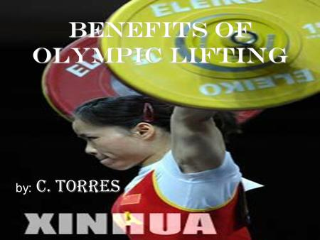 Benefits of Olympic Lifting by: C. Torres. Introduction Offers benefits over bodybuilding, power lifting, and machines. Reason for not participating in.