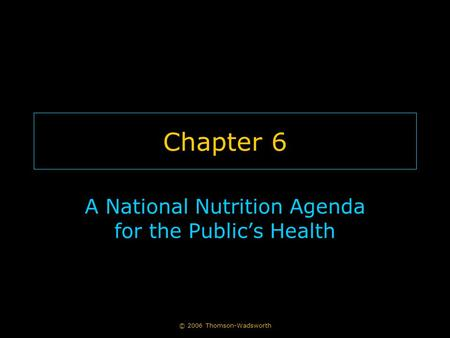 © 2006 Thomson-Wadsworth Chapter 6 A National Nutrition Agenda for the Public's Health.
