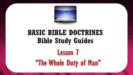 "BASIC BIBLE DOCTRINES Bible Study Guides. BASIC BIBLE DOCTRINES | LESSON 7 – ""The Whole Duty of Man INTRODUCTION In the previous lesson, we learnt that."
