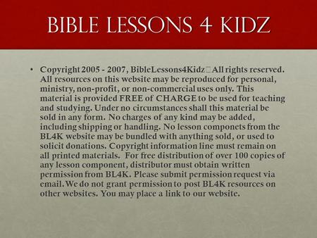 Bible Lessons 4 kidz Copyright 2005 - 2007, BibleLessons4Kidz All rights reserved. All resources on this website may be reproduced for personal, ministry,