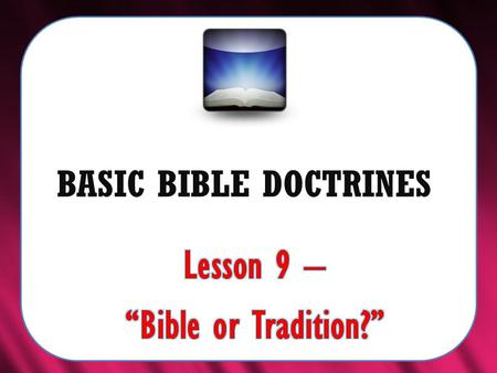 "BASIC BIBLE DOCTRINES. BASIC BIBLE DOCTRINES | LESSON 9 – ""Bible or Tradition?"" INTRODUCTION In the previous lesson we discovered that the Sabbath is."