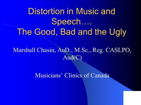 Distortion in Music and Speech…. The Good, Bad and the Ugly Marshall Chasin, AuD., M.Sc., Reg. CASLPO, Aud(C) Musicians' Clinics of Canada.