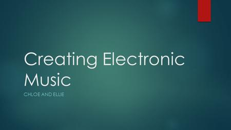 Creating Electronic Music CHLOE AND ELLIE. 26 th January 2015 Aim  Our aim was to create an original piece of music that would be 'copyright-free'. 