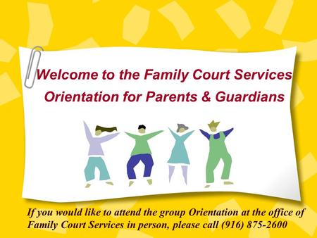 Welcome to the Family Court Services Orientation for Parents & Guardians If you would like to attend the group Orientation at the office of Family Court.