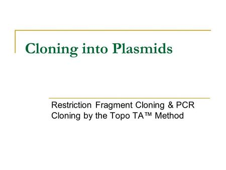 Cloning into Plasmids Restriction Fragment Cloning & PCR Cloning by the Topo TA™ Method.