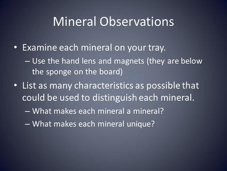 Mineral Observations Examine each mineral on your tray. – Use the hand lens and magnets (they are below the sponge on the board) List as many characteristics.