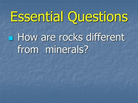 Essential Questions How are rocks different from minerals? How are rocks different from minerals?