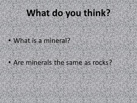 What do you think? What is a mineral? Are minerals the same as rocks?