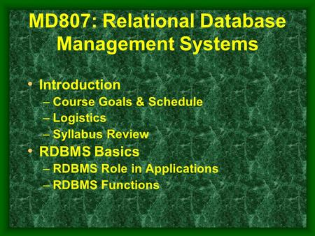 MD807: Relational Database Management Systems Introduction –Course Goals & Schedule –Logistics –Syllabus Review RDBMS Basics –RDBMS Role in Applications.