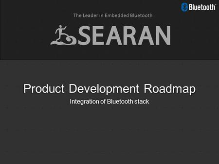 The Leader in Embedded Bluetooth Product Development Roadmap Integration of Bluetooth stack.
