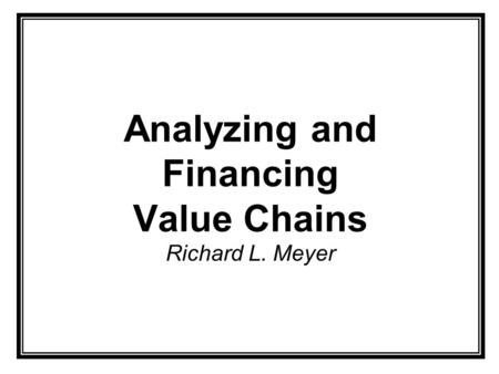 Analyzing and Financing Value Chains Richard L. Meyer.