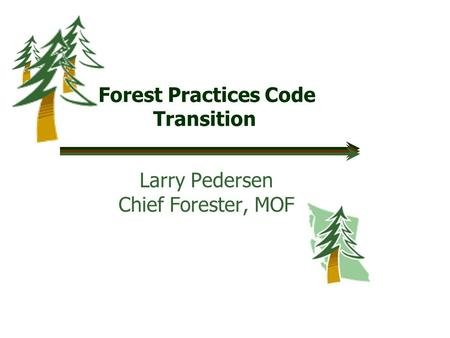 Forest Practices Code Transition Larry Pedersen Chief Forester, MOF.