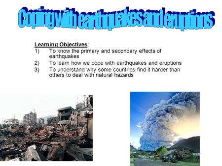 Learning Objectives: 1)To know the primary and secondary effects of earthquakes 2)To learn how we cope with earthquakes and eruptions 3)To understand why.