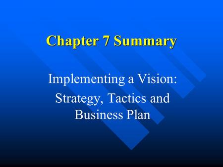 Chapter 7 Summary Implementing a Vision: Strategy, Tactics and Business Plan.