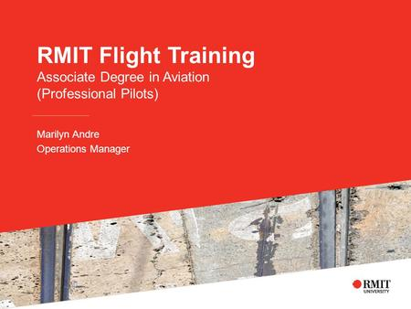 RMIT Flight Training Associate Degree in Aviation (Professional Pilots) Marilyn Andre Operations Manager.