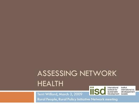 ASSESSING NETWORK HEALTH Terri Willard, March 3, 2009 Rural People, Rural Policy Initiative Network meeting.
