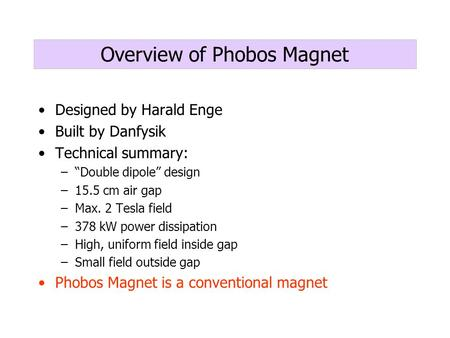 "Overview of Phobos Magnet Designed by Harald Enge Built by Danfysik Technical summary: –""Double dipole"" design –15.5 cm air gap –Max. 2 Tesla field –378."