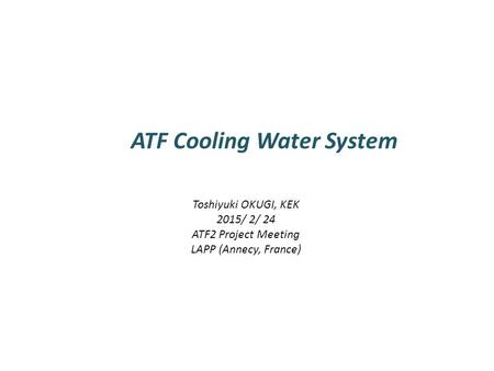 ATF Cooling Water System Toshiyuki OKUGI, KEK 2015/ 2/ 24 ATF2 Project Meeting LAPP (Annecy, France)