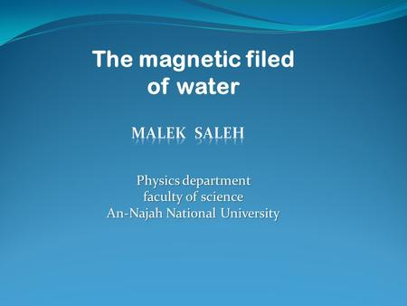 The magnetic filed of water Physics department faculty of science An-Najah National University.