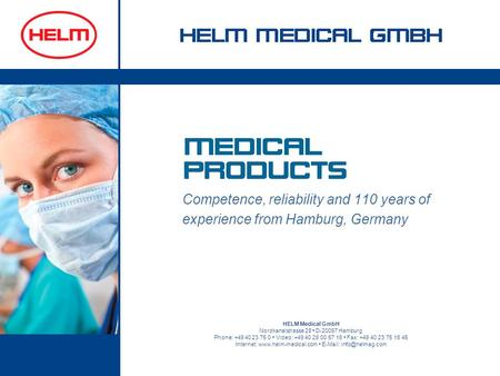 Competence, reliability and 110 years of experience from Hamburg, Germany HELM Medical GmbH Nordkanalstrasse 28 D-20097 Hamburg Phone: +49 40 23 75 0 Video: