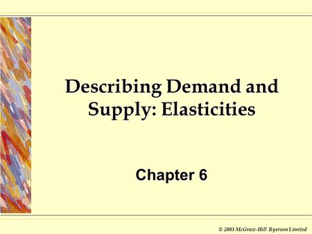 © 2003 McGraw-Hill Ryerson Limited Describing Demand and Supply: Elasticities Chapter 6.