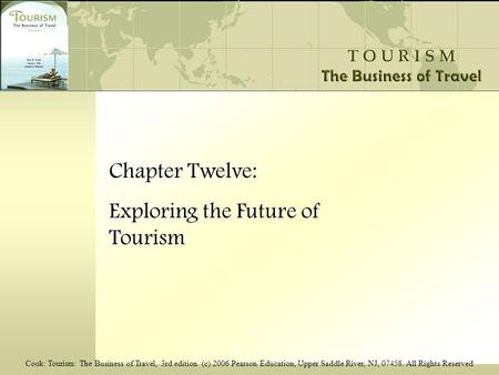 Cook: Tourism: The Business of Travel, 3rd edition (c) 2006 Pearson Education, Upper Saddle River, NJ, 07458. All Rights Reserved Chapter Twelve: Exploring.