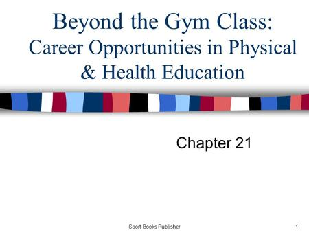 Sport Books Publisher1 Beyond the Gym Class: Career Opportunities in Physical & Health Education Chapter 21.