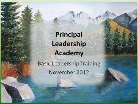 Principal Leadership Academy Basic Leadership Training November 2012.