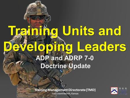 Training Units and Developing Leaders ADP and ADRP 7-0 Doctrine Update Doctrine Update Training Management Directorate (TMD) Fort Leavenworth, Kansas.