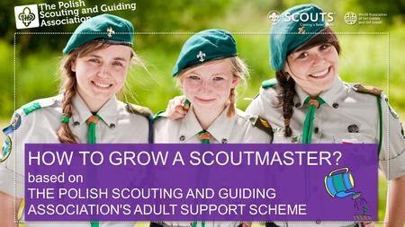 HOW TO GROW A SCOUTMASTER? based on THE POLISH SCOUTING AND GUIDING ASSOCIATION'S ADULT SUPPORT SCHEME HOW TO GROW A SCOUTMASTER? based on THE POLISH SCOUTING.