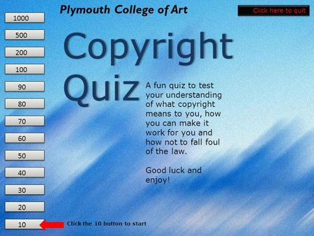 10 20 30 40 50 60 70 80 90 100 200 500 1000 Plymouth College of Art Copyright Quiz Copyright Quiz A fun quiz to test your understanding of what copyright.