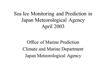 Sea Ice Monitoring and Prediction in Japan Meteorological Agency April 2003 Office of Marine Prediction Climate and Marine Department Japan Meteorological.
