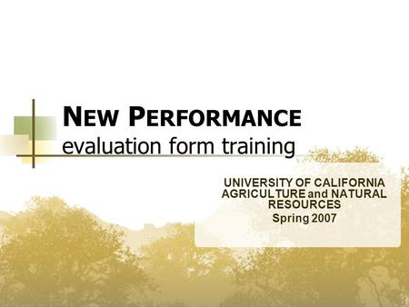N EW P ERFORMANCE evaluation form training UNIVERSITY OF CALIFORNIA AGRICULTURE and NATURAL RESOURCES Spring 2007.