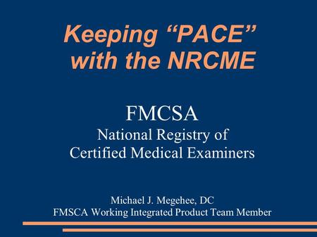 "Keeping ""PACE"" with the NRCME FMCSA National Registry of Certified Medical Examiners Michael J. Megehee, DC FMSCA Working Integrated Product Team Member."