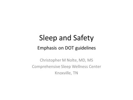 Sleep and Safety Emphasis on DOT guidelines Christopher M Nolte, MD, MS Comprehensive Sleep Wellness Center Knoxville, TN.