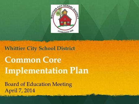 Common Core Implementation Plan Whittier City School District Board of Education Meeting April 7, 2014.