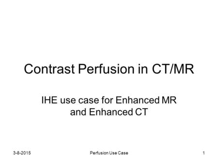 3-8-2015Perfusion Use Case1 Contrast Perfusion in CT/MR IHE use case for Enhanced MR and Enhanced CT.