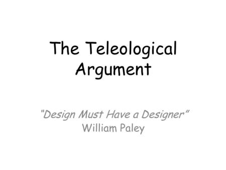 "The Teleological Argument ""Design Must Have a Designer"" William Paley."