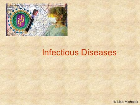 Infectious Diseases © Lisa Michalek. Pathogens Disease causing agents that have the ability to make you sick or even cause death They are found in the.