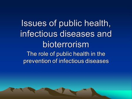 Issues of public health, infectious diseases and bioterrorism The role of public health in the prevention of infectious diseases.