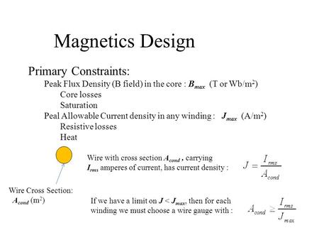 Magnetics Design Primary Constraints: Peak Flux Density (B field) in the core : B max (T or Wb/m 2 ) Core losses Saturation Peal Allowable Current density.