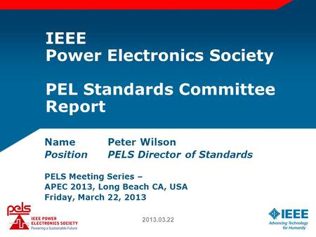 IEEE Power Electronics Society PEL Standards Committee Report NamePeter Wilson PositionPELS Director of Standards PELS Meeting Series – APEC 2013, Long.