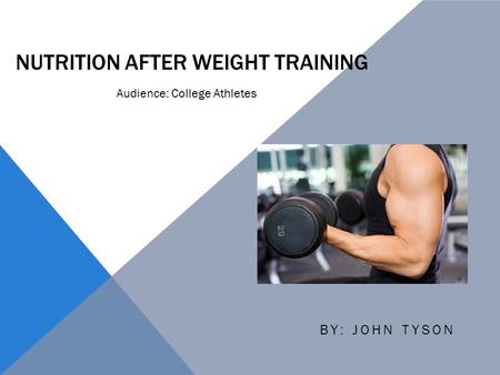 NUTRITION AFTER WEIGHT TRAINING BY: JOHN TYSON Audience: College Athletes.