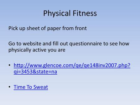 Physical Fitness Pick up sheet of paper from front Go to website and fill out questionnaire to see how physically active you are