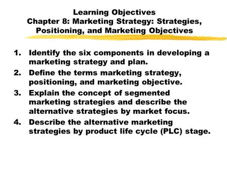 Learning Objectives Chapter 8: Marketing Strategy: Strategies, Positioning, and Marketing Objectives Identify the six components in developing a marketing.